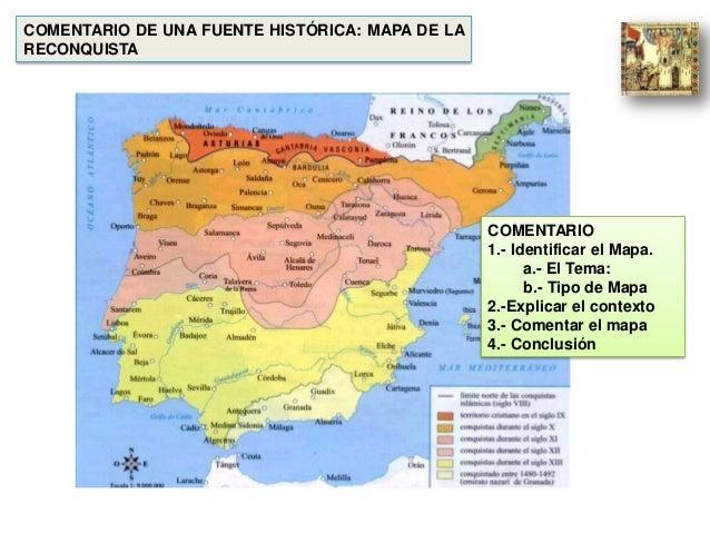 COMENTARIO DE UNA FUENTE HISTÓRICA: MAPA DE LA RECONQUISTA COMENTARIO 1.- Identificar el Mapa. a.- El Tema: b.- Tipo de Ma...