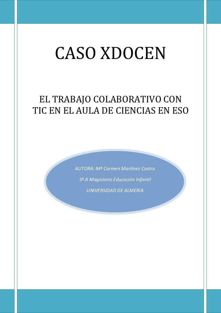 CASO XDOCEN EL TRABAJO COLABORATIVO CONTIC EN EL AULA DE CIENCIAS EN ESO         AUTORA: Mª Carmen Martínez Castro        ...