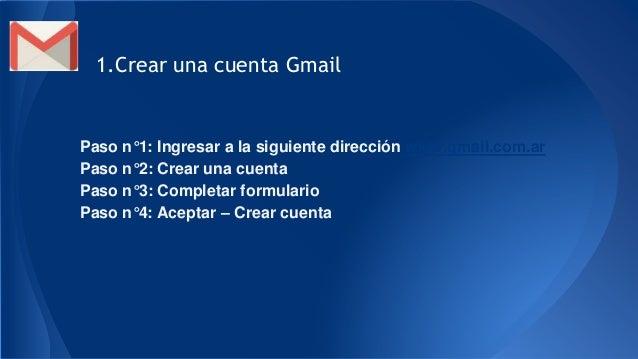 1.Crear una cuenta Gmail Paso n°1: Ingresar a la siguiente dirección www.gmail.com.ar Paso n°2: Crear una cuenta Paso n°3:...