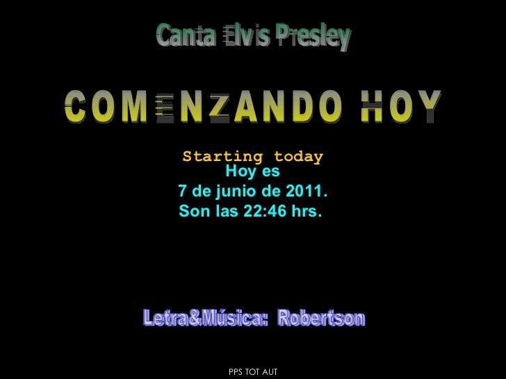Hoy es 7 de junio de 2011 . Son las  22:46  hrs.  COMENZANDO HOY Canta Elvis Presley Starting today PPS TOT AUT Letra&Músi...