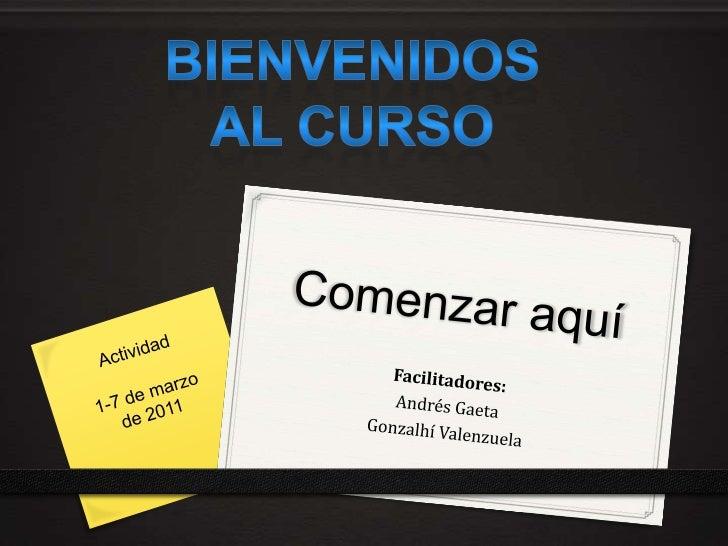 Bienvenidos AL curso<br />Comenzar aquí<br />Actividad <br />1-7 de marzo de 2011<br />Facilitadores:<br />Andrés Gaeta<br...