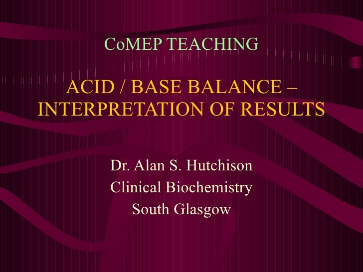 CoMEP TEACHING ACID / BASE BALANCE – INTERPRETATION OF RESULTS Dr. Alan S. Hutchison Clinical Biochemistry South Glasgow