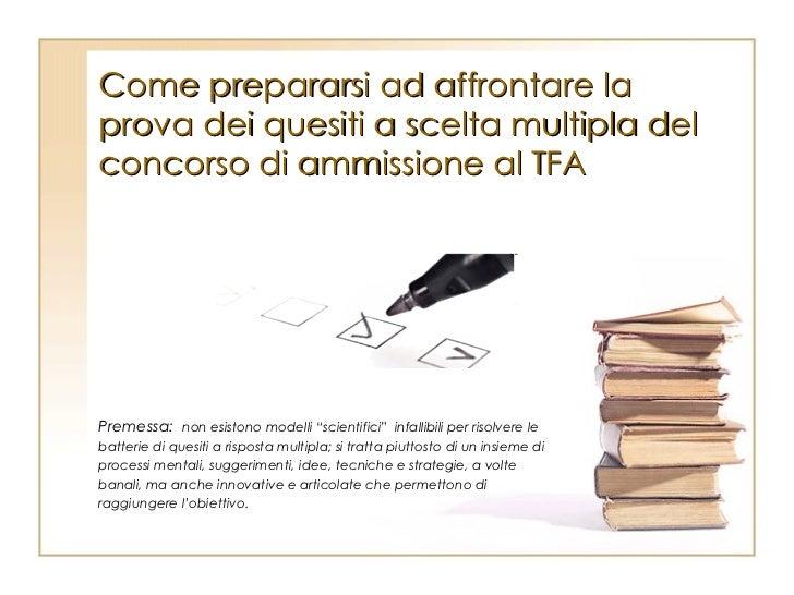 Come prepararsi ad affrontare la prova dei quesiti a scelta multipla del concorso di ammissione al TFA Premessa:   non esi...