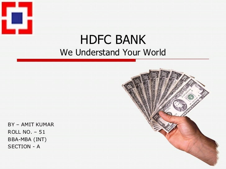 HDFC BANK We Understand Your World BY – AMIT KUMAR ROLL NO. – 51 BBA-MBA (INT) SECTION - A