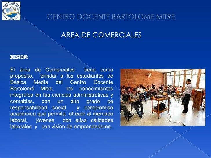CENTRO DOCENTE BARTOLOME MITRE<br />AREA DE COMERCIALES<br />MISION:<br />El área de Comerciales  tiene como propósito,  b...