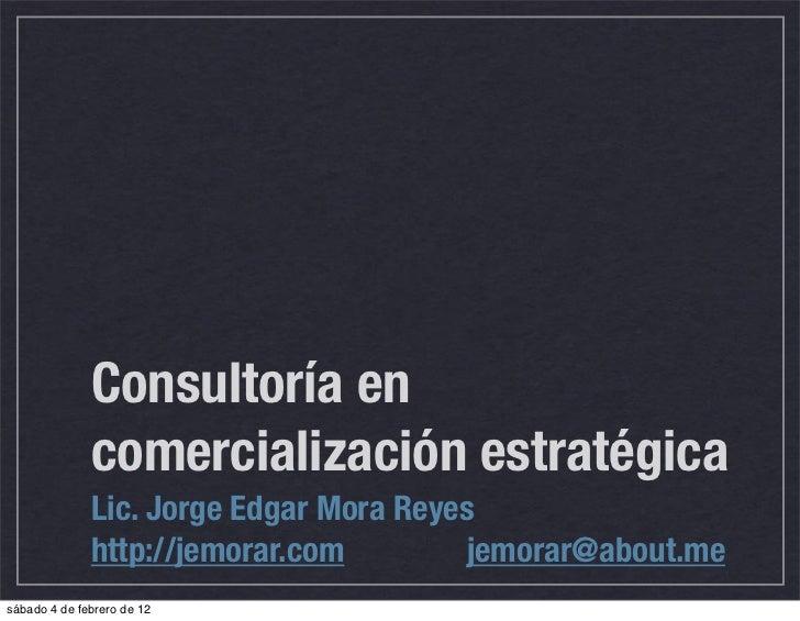 Consultoría en              comercialización estratégica              Lic. Jorge Edgar Mora Reyes              http://jemo...