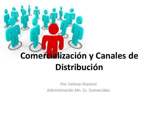 Comercialización y Canales de  Distribución  Por: Felimar Romero  Administración Mn. Cs. Comerciales