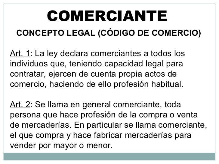 COMERCIANTE CONCEPTO LEGAL (CÓDIGO DE COMERCIO) Art. 1 : La ley declara comerciantes a todos los individuos que, teniendo ...