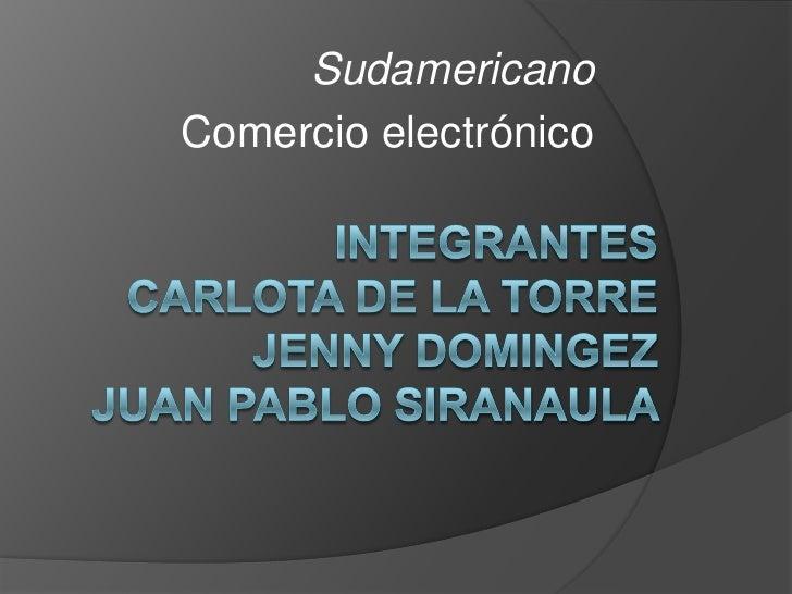 Sudamericano<br />Comercio electrónico<br />Integrantes carlota de la torreJenny domingezJuan pablo siranaula <br />