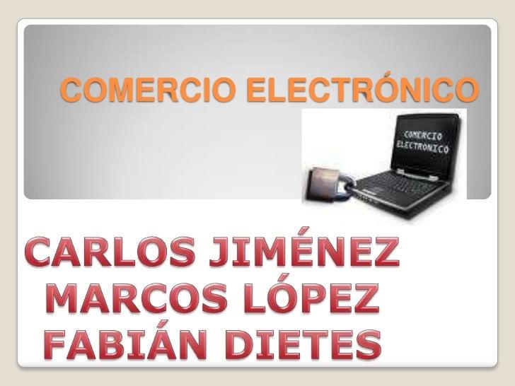 Comercio electrónico<br />Carlos Jiménez<br />Marcos López<br />Fabián dietes<br />