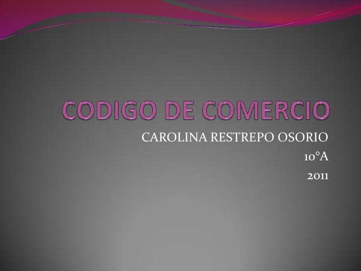 CODIGO DE COMERCIO<br />CAROLINA RESTREPO OSORIO<br />10°A<br />2011<br />
