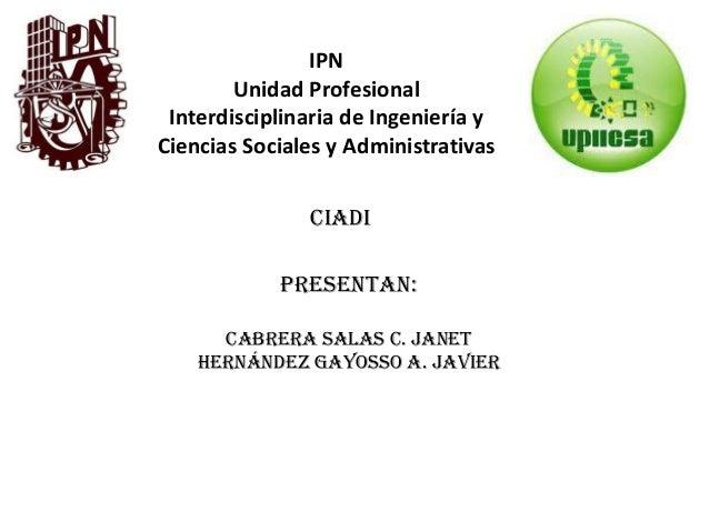 IPN Unidad Profesional Interdisciplinaria de Ingeniería y Ciencias Sociales y Administrativas CIADI Presentan: Cabrera Sal...