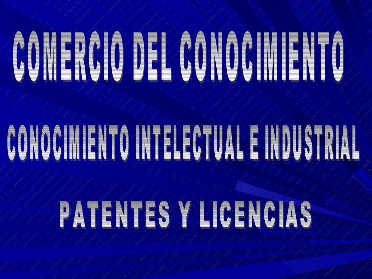 COMERCIO DEL CONOCIMIENTO CONOCIMIENTO INTELECTUAL E INDUSTRIAL PATENTES Y LICENCIAS