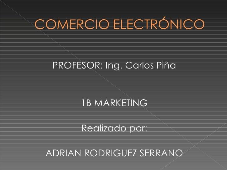 <ul><li>PROFESOR: Ing. Carlos Piña </li></ul><ul><li>1B MARKETING </li></ul><ul><li>Realizado por: </li></ul><ul><li>ADRIA...