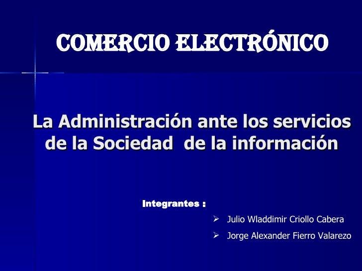 La Administración ante los servicios de la Sociedad  de la información <ul><li>Julio Wladdimir Criollo Cabera </li></ul><u...