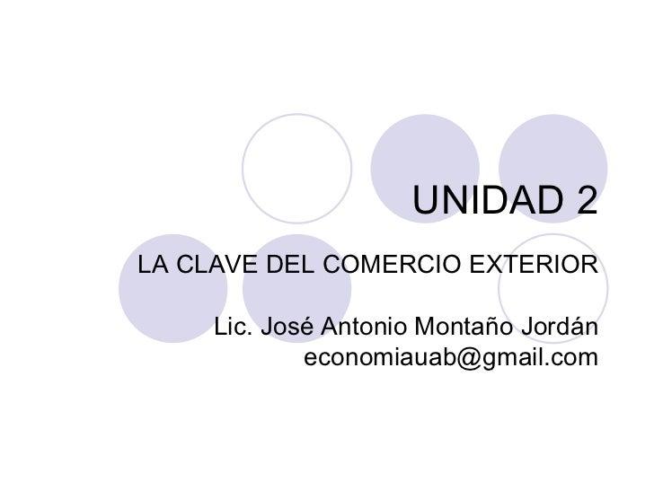 UNIDAD 2 LA CLAVE DEL COMERCIO EXTERIOR Lic. José Antonio Montaño Jordán [email_address]