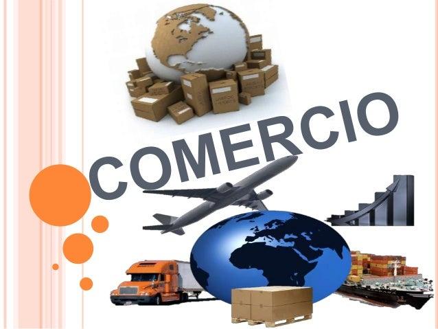 COMERCIO ¿QUÉ  ES?  Se denomina comercio a la actividad socioeconómica consistente en el intercambio de algunos materiales...