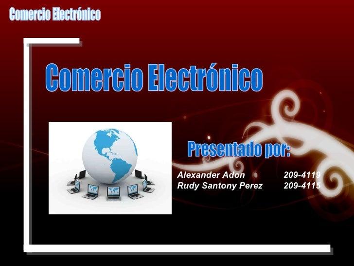 Comercio Electrónico Presentado por: Alexander Adon  209-4119 Rudy Santony Perez  209-4115