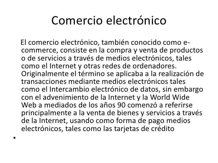 Comercio electrónico<br />    El comercio electrónico, también conocido como e-commerce, consiste en la compra y venta de ...