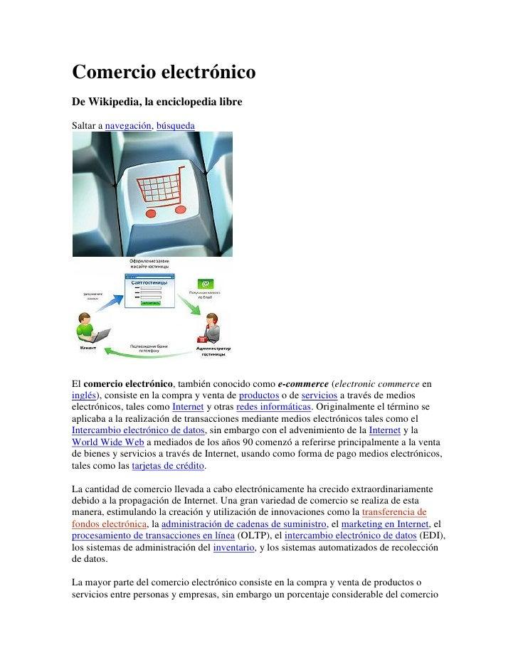 Comercio electrónico De Wikipedia, la enciclopedia libre  Saltar a navegación, búsqueda     El comercio electrónico, tambi...