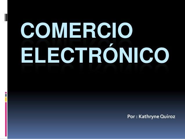 COMERCIO ELECTRÓNICO Por : Kathryne Quiroz