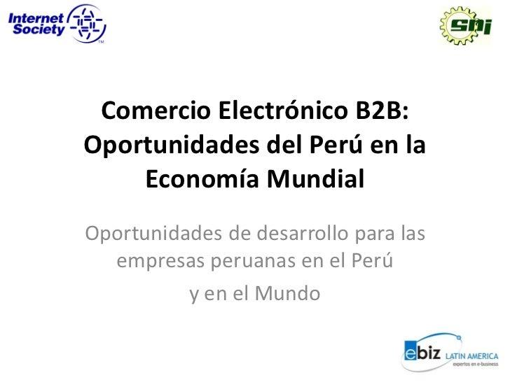 Comercio Electrónico B2B:Oportunidades del Perú en la    Economía MundialOportunidades de desarrollo para las  empresas pe...