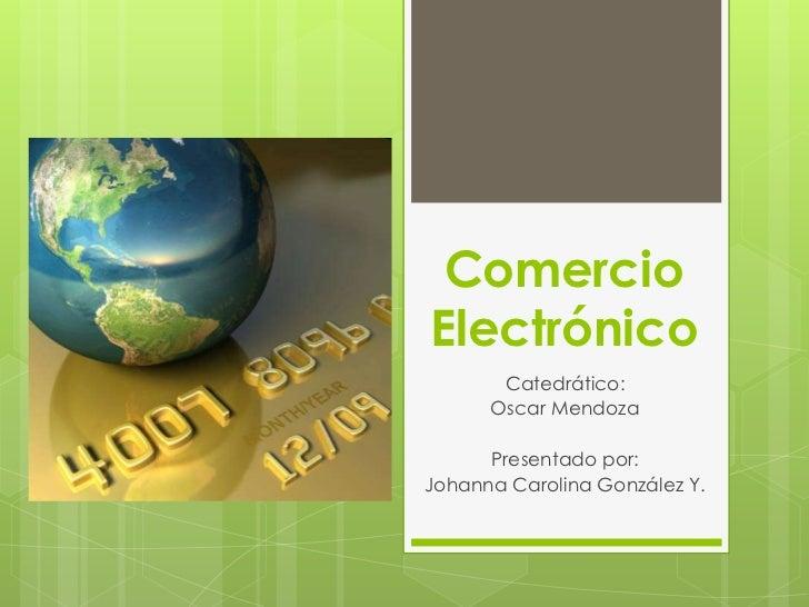 ComercioElectrónico       Catedrático:      Oscar Mendoza      Presentado por:Johanna Carolina González Y.