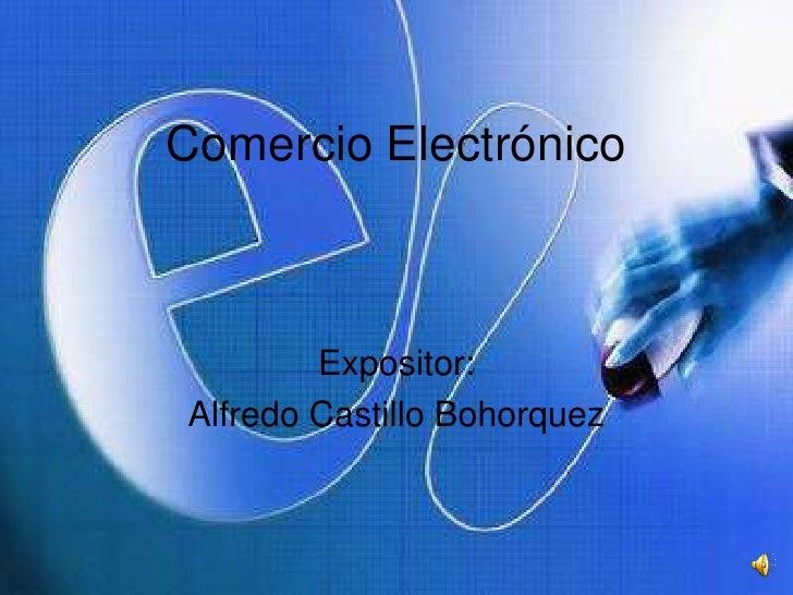 Comercio Electrónico<br />Expositor:<br />Alfredo Castillo Bohorquez<br />