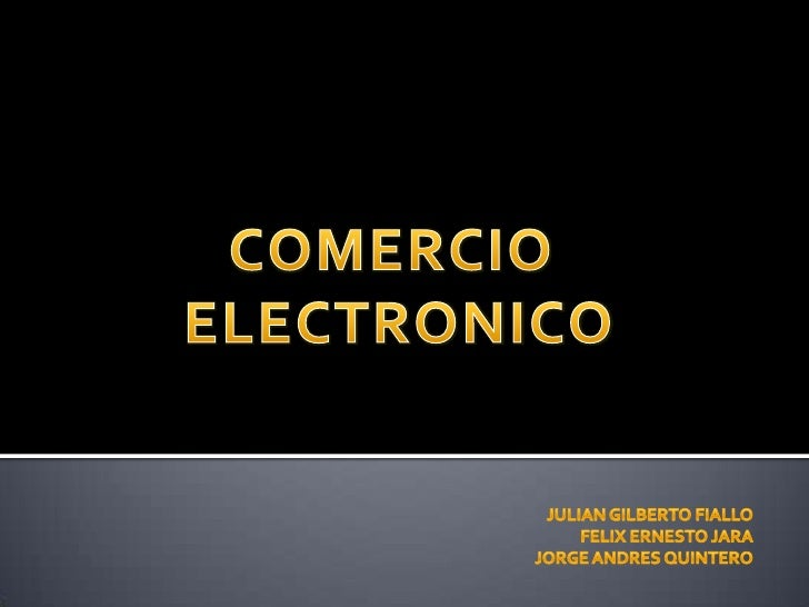 COMERCIO <br />ELECTRONICO<br />JULIAN GILBERTO FIALLO<br />FELIX ERNESTO JARA<br />JORGE ANDRES QUINTERO<br />