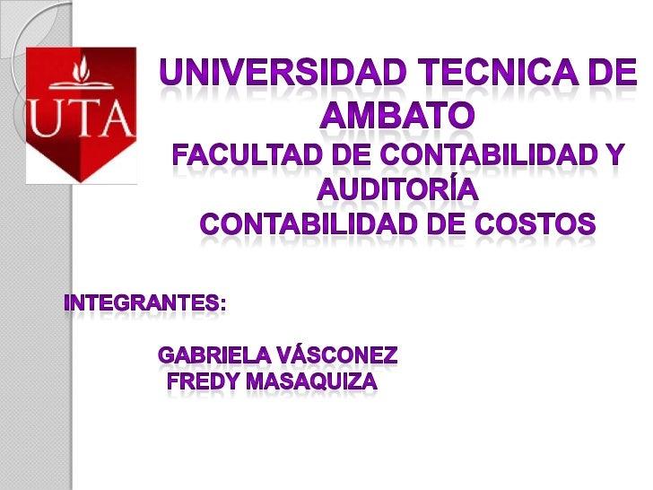 UNIVERSIDAD TECNICA DE AMBATO<br />FACULTAD DE CONTABILIDAD Y AUDITORÍA<br />CONTABILIDAD DE COSTOS<br />       INTEGRANTE...