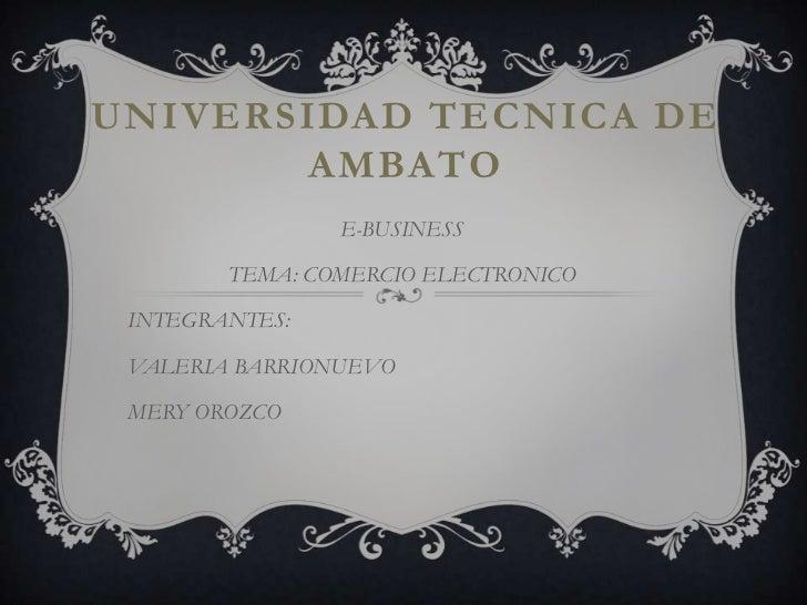 UNIVERSIDAD TECNICA DE AMBATO<br />E-BUSINESS<br />TEMA: COMERCIO ELECTRONICO<br />INTEGRANTES:<br />VALERIA BARRIONUEVO<b...