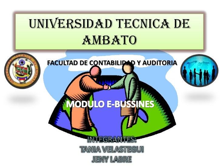 UNIVERSIDAD TECNICA DE AMBATO<br />FACULTAD DE CONTABILIDAD Y AUDITORIA<br />MODULO E-BUSSINES<br />INTEGRANTES: <br />TAN...