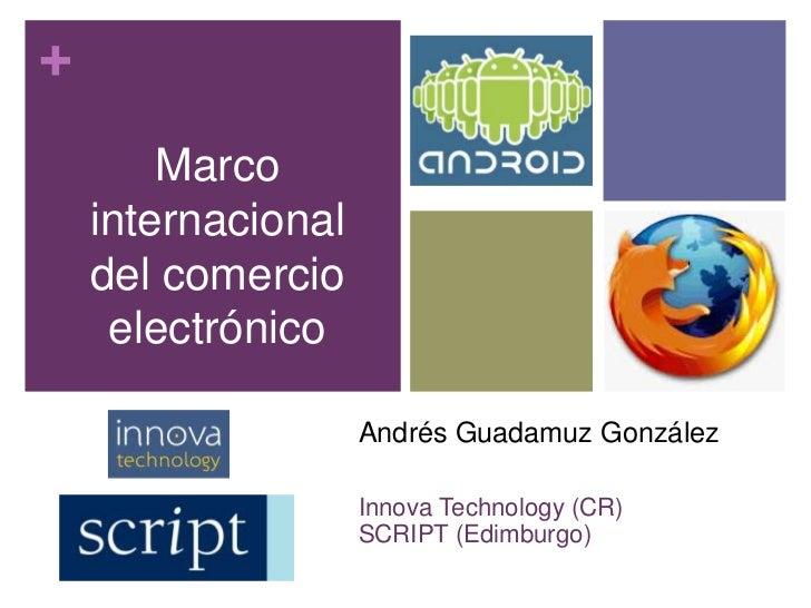 Marco internacional del comercio electrónico<br />Andrés Guadamuz González<br />Innova Technology (CR)<br />SCRIPT (Edimbu...