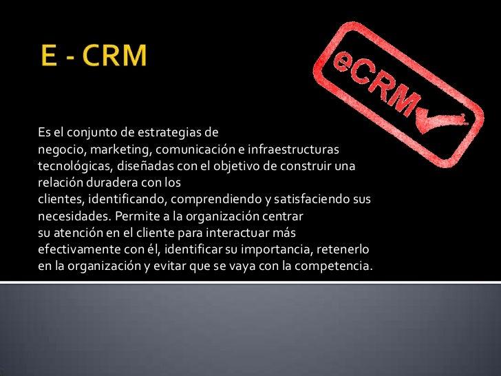 E - CRM<br />Es el conjunto deestrategias de negocio,marketing,comunicacióne infraestructuras tecnológicas, diseñadas ...