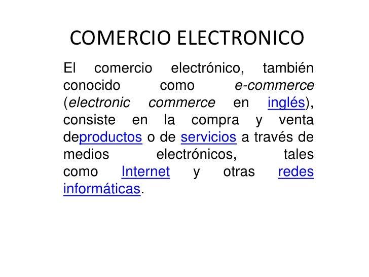 COMERCIO ELECTRONICOEl comercio electrónico, tambiénconocido        como         e-commerce(electronic commerce en inglés)...