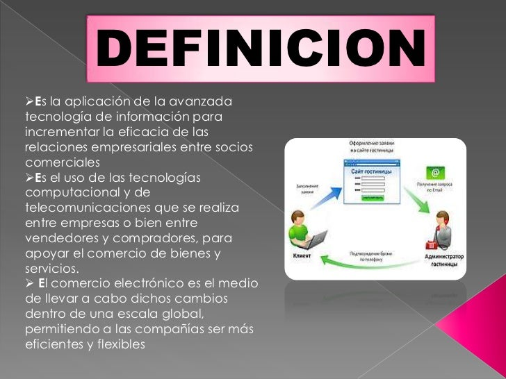 DEFINICIONEs la aplicación de la avanzadatecnología de información paraincrementar la eficacia de lasrelaciones empresari...