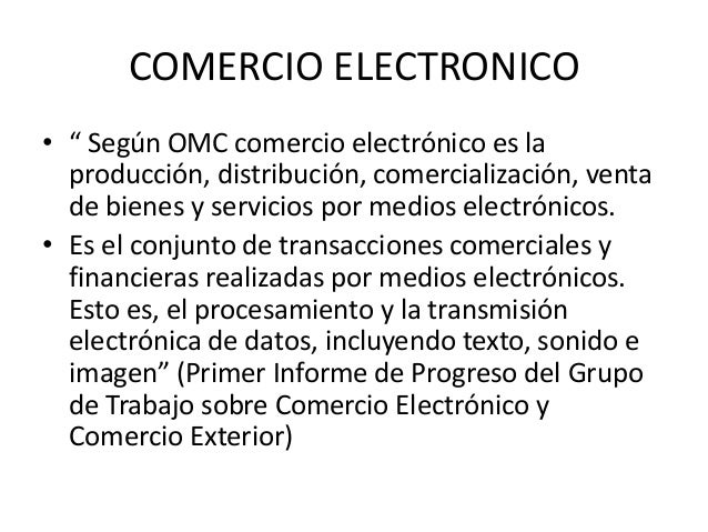 """COMERCIO ELECTRONICO • """" Según OMC comercio electrónico es la producción, distribución, comercialización, venta de bienes ..."""