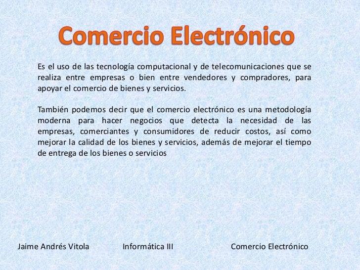 Comercio Electrónico<br />Es el uso de las tecnología computacional y de telecomunicaciones que se realiza entre empresas ...