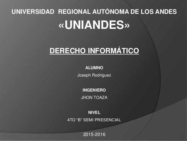 UNIVERSIDAD REGIONAL AUTÓNOMA DE LOS ANDES «UNIANDES» DERECHO INFORMÁTICO ALUMNO Joseph Rodríguez INGENIERO JHON TOAZA NIV...