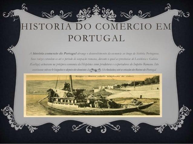 HISTORIA DO COMERCIO EM PORTUGAL A história comercio de Portugal abrange o desenvolvimento da economia ao longo da históri...