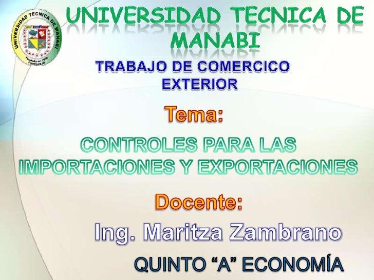 UNIVERSIDAD TECNICA DE MANABI<br />TRABAJO DE COMERCICO EXTERIOR <br />Tema:<br />CONTROLES PARA LAS IMPORTACIONES Y EXPOR...