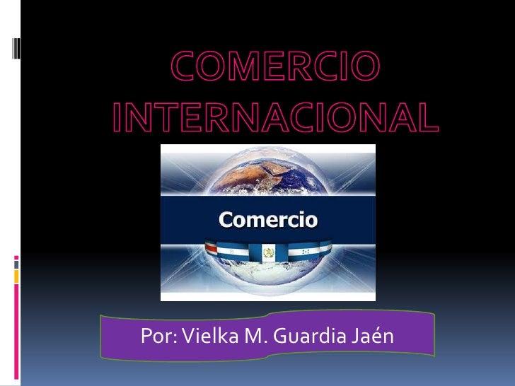 COMERCIO INTERNACIONAL <br />Por: Vielka M. Guardia Jaén <br />