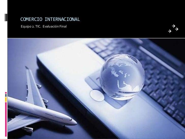 COMERCIO INTERNACIONALEquipo 2. TIC. Evaluación Final