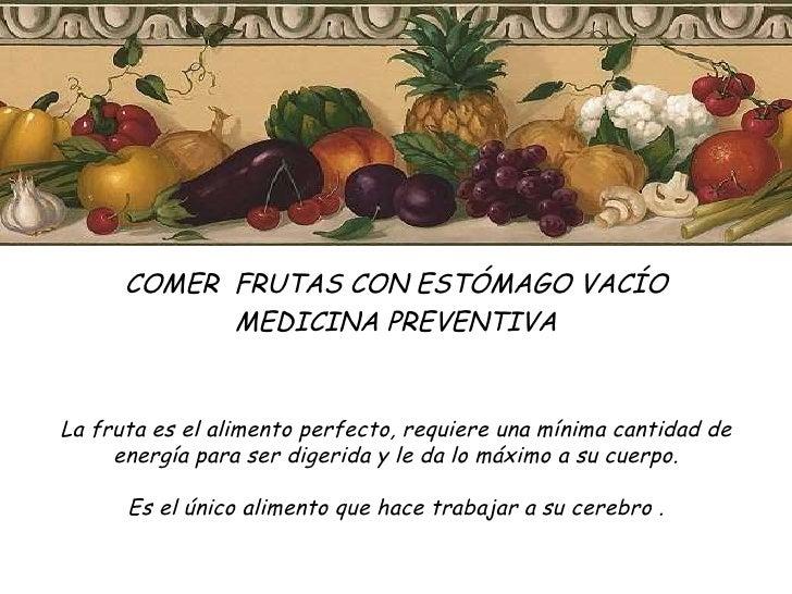 COMER  FRUTAS CON ESTÓMAGO VACÍO MEDICINA PREVENTIVA  La fruta es el alimento perfecto, requiere una mínima cantidad de en...