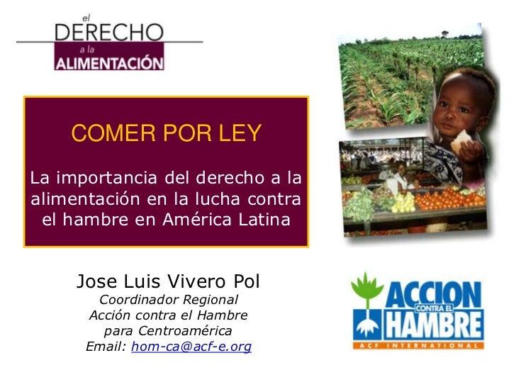 COMER POR LEY<br />La importancia del derecho a la alimentaciónen la lucha contra el hambre en América Latina<br />Jose Lu...