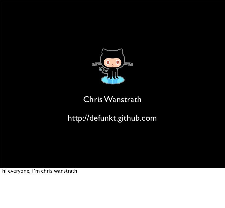 Chris Wanstrath                             http://defunkt.github.com     hi everyone, i'm chris wanstrath