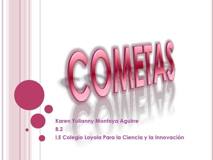 COMETAS<br />Karen Yulianny Montoya Aguirre<br />8.2<br />I.E Colegio Loyola Para la Ciencia y la Innovación<br />