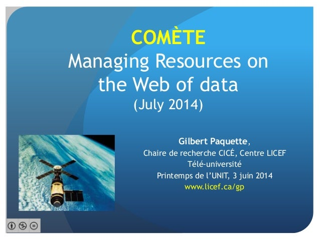 COMÈTE Managing Resources on the Web of data (July 2014) Gilbert Paquette, Chaire de recherche CICÉ, Centre LICEF Télé-uni...