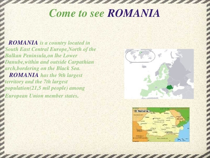 Come to see  ROMANIA   <ul><li>    ROMANIA   is a country located in South East Central Europe,North of the Balkan Peninsu...