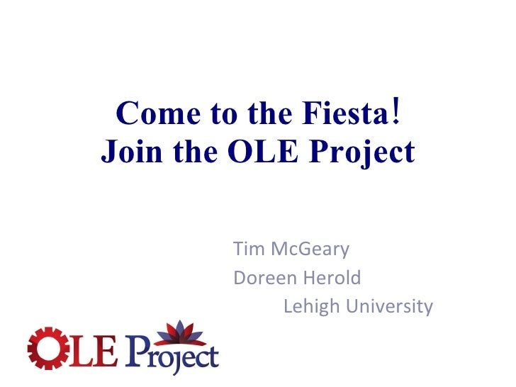 Come to the Fiesta! Join the OLE Project Tim McGeary Doreen Herold Lehigh University